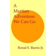 A Martian Adventure: We Can Go by Jr. Ronal S Burris