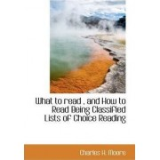 What to Read, and How to Read Being Classified Lists of Choice Reading by Charles H Moore