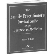 The Family Practitioner's Survival Guide to the Business of Medicine by Robert W. Katz
