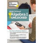 High School Algebra I Unlocked by Princeton Review