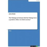 The Vikings in Ireland. Did the Vikings Have a Positive Effect on Irish Society? by Julian Binder