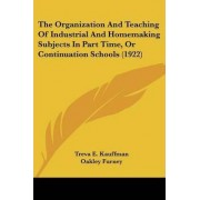 The Organization and Teaching of Industrial and Homemaking Subjects in Part Time, or Continuation Schools (1922) by Treva E Kauffman