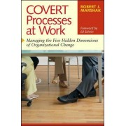 Covert Processes at Work: Managing the Hidden Dimensions of Organizational Change by Robert J. Marshak