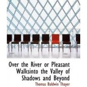 Over the River or Pleasant Walksinto the Valley of Shadows and Beyond by Thomas Baldwin Thayer