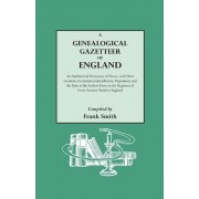 A Genealogical Gazetteer of England. an Alphabetical Dictionary of Places, with Their Location, Ecclesiastical Jurisdiction, Population, and the DAT by Frank Smith
