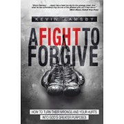 A Fight to Forgive: How to Turn Their Wrongs and Your Hurts Into God's Greater Purposes