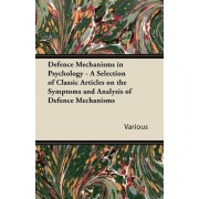 Defence Mechanisms in Psychology - A Selection of Classic Articles on the Symptoms and Analysis of Defence Mechanisms by Various