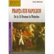 Franta sub Napoleon. De la 18 Brumar la Waterloo.