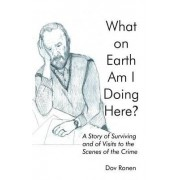 What on Earth Am I Doing Here? a Story of Surviving and of Visits to the Scenes of the Crime by Jerry Harwood