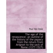 The Age of the Renascence; An Outline of the History of the Papacy from the Return from Avignon to T by Paul Van Dyke