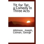 Tit for Tat, a Comedy in Three Acts by Atkinson Joseph