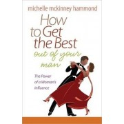 How to Get the Best Out of Your Man by Michelle McKinney Hammond
