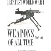 Greatest World War I Weapons of All Time by Alex Trost