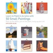 Learn to Paint in Acrylics with 50 Small Paintings by Mark Daniel Nelson