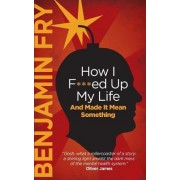 How I F***ed Up My Life and Made It Mean Something by Benjamin Fry