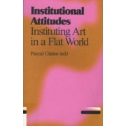 Institutional Attitudes - Instituting Art in a Flat World by Pascal Gielen
