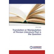 Translation or Manipulation of Persian Literature: That Is the Question