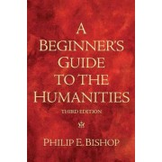 A Beginner's Guide to the Humanities by Philip E. Bishop