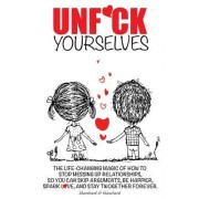 Unf*ck Yourselves: The Life-Changing Magic of How to Stop Messing Up Relationships So You Can Skip Arguments, Be Happier, Spark Love, and
