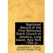 Baptismal Record of the First Reformed Dutch Church at Jamaica, Long Island, New York ... 1702 to .. by Josephine C Frost