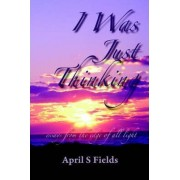 I Was Just Thinking - Essays from the Edge of All Light by April S Fields