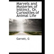 Marvels and Mysteries of Instinct, Or, Curiosities of Animal Life by Garratt G