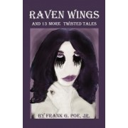 Raven Wings and 13 More Twisted Tales by Frank G Poe Jr