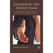 Gendering the World Bank: Neoliberalism and the Gendered Foundations of Global Governance
