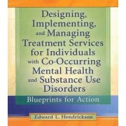 Designing, Implementing, and Managing Treatment Services for Individuals with Co-Occurring Mental Health and Substance Use Disorders by Edward L. Hendrickson