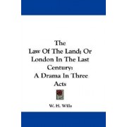 The Law of the Land; Or London in the Last Century by W H Wills