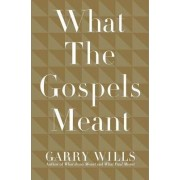 What the Gospels Meant by Pulitzer Prize-Winning Journalist and Historian Garry Wills
