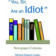 You, Sir, Are an Idiot by Richard Edward Larsen