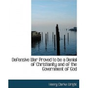 Defensive War Proved to Be a Denial of Christianity and of the Government of God by Henry Clarke Wright