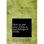 How to Use Your Mind a Psychology of Study by Harry Dexter Kitson