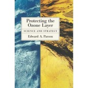 Protecting the Ozone Layer by Edward A. Parson
