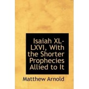 Isaiah XL-LXVI, with the Shorter Prophecies Allied to It by Matthew Arnold