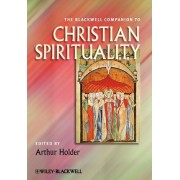 The Blackwell Companion to Christian Spirituality by Arthur Holder