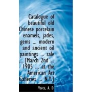 Catalogue of Beautiful Old Chinese Porcelain Enamels, Jades, Gems, Modern and Ancient by Vorce A D