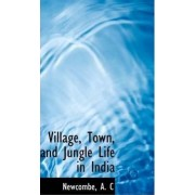 Village, Town, and Jungle Life in India by Newcombe A C