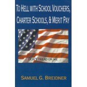 To Hell with School Vouchers, Charter Schools & Merit Pay by Samuel G Breidner