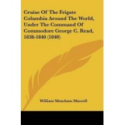 Cruise of the Frigate Columbia Around the World, Under the Command of Commodore George C. Read, 1838-1840 (1840) by William Meacham Murrell