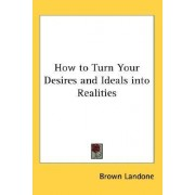 How to Turn Your Desires and Ideals Into Realities by Brown Landone