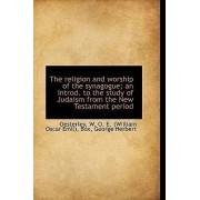 The Religion and Worship of the Synagogue; An Introd. to the Study of Judaism from the New Testament by Oesterley W O E (William Oscar Emil)