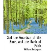 God the Guardian of the Poor, and the Bank of Faith by William Huntington