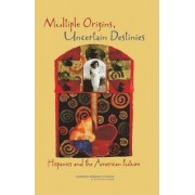 Multiple Origins, Uncertain Destinies by Committee on Transforming Our Common Destiny: Hispanics in the United States