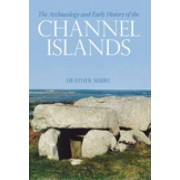 The Archaeology and Early History of the Channel Islands by Heather Sebire