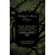 Edgar Allan Poe's Detective Stories and Murderous Tales - A Collection of Short Stories (Fantasy and Horror Classics) by Edgar Allan Poe