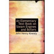 An Elementary Text-Book on Steam Engines and Boilers by John Henry Kinealy