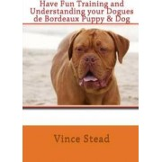 Have Fun Training and Understanding Your Dogues De Bordeaux Puppy & Dog by Vince Stead