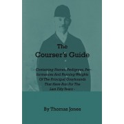 The Courser's Guide - Containing Names, Pedigrees, Performances And Running Weights Of The Principal Greyhounds That Have Run For The Last Fifty Years - Particulars Of The Waterloo Cup And Enclosed Meetings From The Commencement - Descriptive Tables Of Li